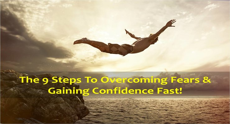 9 steps to overcoming fears and gaining confidence fast